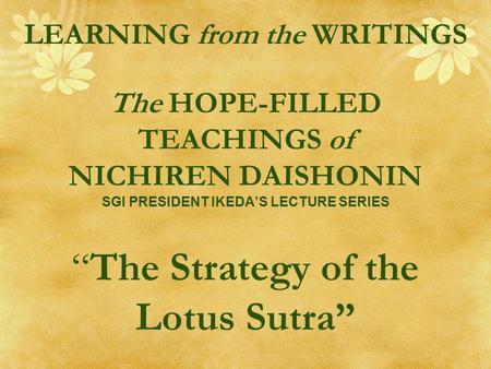 "LEARNING from the WRITINGS The HOPE-FILLED TEACHINGS of NICHIREN DAISHONIN SGI PRESIDENT IKEDA'S LECTURE SERIES ""The Strategy of the Lotus Sutra"""