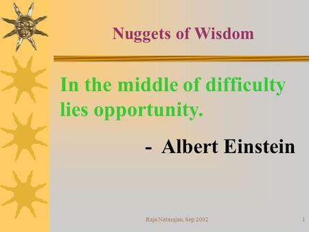 Raja Natarajan, Sep 20021 In the middle of difficulty lies opportunity. - Albert Einstein Nuggets of Wisdom.