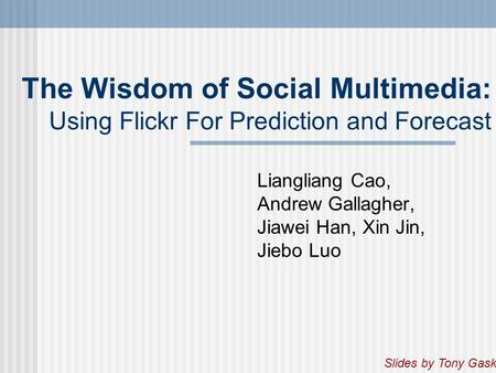 The Wisdom of Social Multimedia: Using Flickr For Prediction and Forecast Liangliang Cao, Andrew Gallagher, Jiawei Han, Xin Jin, Jiebo Luo Slides by Tony.