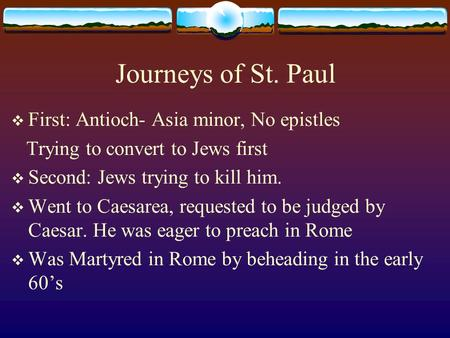Journeys of St. Paul  First: Antioch- Asia minor, No epistles Trying to convert to Jews first  Second: Jews trying to kill him.  Went to Caesarea, requested.