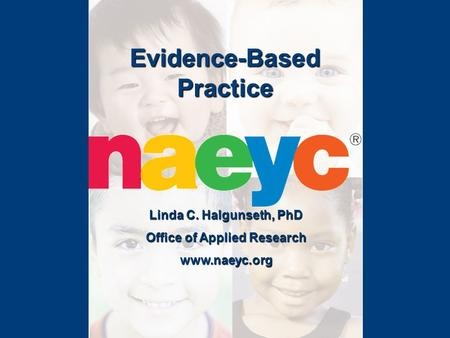 Evidence-Based Practice Linda C. Halgunseth, PhD Office of Applied Research www.naeyc.org.