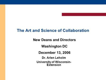 The Art and Science of Collaboration Dr. Arlen Leholm University of Wisconsin- Extension Dr. Arlen Leholm University of Wisconsin- Extension New Deans.