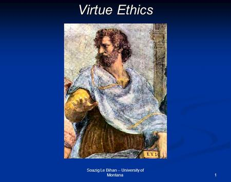 1 Virtue Ethics Soazig Le Bihan -- University of Montana.