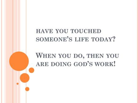 HAVE YOU TOUCHED SOMEONE ' S LIFE TODAY ? W HEN YOU DO, THEN YOU ARE DOING GOD ' S WORK !