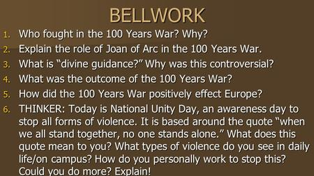 "BELLWORK 1. Who fought in the 100 Years War? Why? 2. Explain the role of Joan of Arc in the 100 Years War. 3. What is ""divine guidance?"" Why was this controversial?"