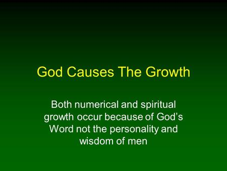 God Causes The Growth Both numerical and spiritual growth occur because of God's Word not the personality and wisdom of men.
