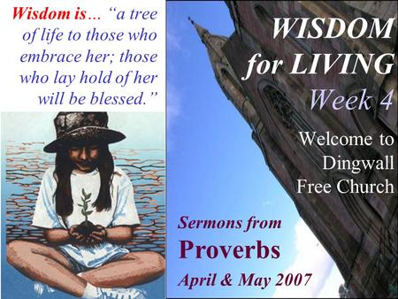 "WISDOM for LIVING Week 4 Welcome to Dingwall Free Church Wisdom is… ""a tree of life to those who embrace her; those who lay hold of her will be blessed."""