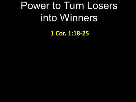 Power to Turn Losers into Winners 1 Cor. 1:18-25.