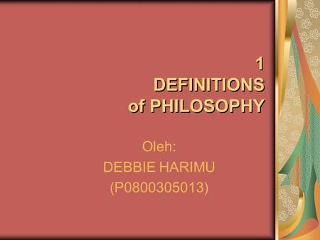 Oleh: DEBBIE HARIMU (P0800305013) 1 DEFINITIONS of PHILOSOPHY.