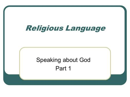 Religious Language Speaking about God Part 1. Why Religious language? The concept of a God is: Something other Something timeless We talk of things using.