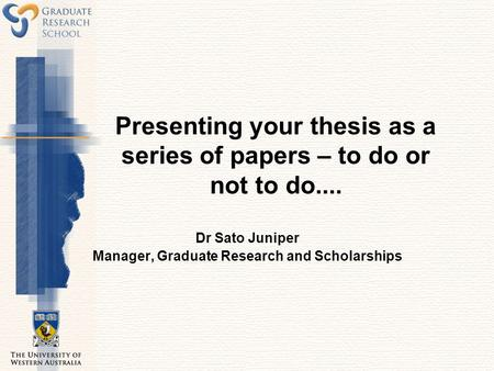 Presenting your thesis as a series of papers – to do or not to do.... Dr Sato Juniper Manager, Graduate Research and Scholarships.