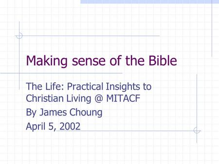 Making sense of the Bible The Life: Practical Insights to Christian MITACF By James Choung April 5, 2002.