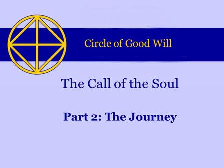 Part 2: The Journey The Call of the Soul. This Powerpoint-presentation is part of a series of four presentations. They were made by the Circle of Good.