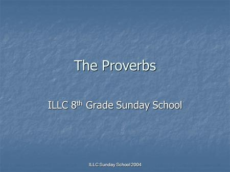 ILLC Sunday School 2004 The Proverbs ILLC 8 th Grade Sunday School.