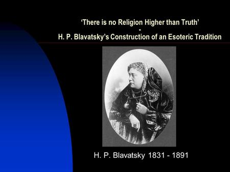 'There is no Religion Higher than Truth' - H. P. Blavatsky's Construction of an Esoteric Tradition H. P. Blavatsky 1831 - 1891.