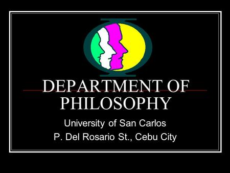 DEPARTMENT OF PHILOSOPHY University of San Carlos P. Del Rosario St., Cebu City.