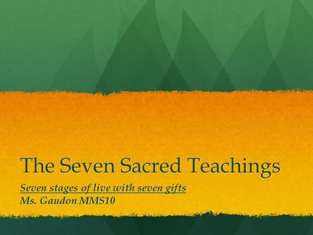 The Seven Sacred Teachings Seven stages of live with seven gifts Ms. Gaudon MMS10.