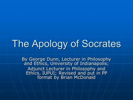 The Apology of Socrates By George Dunn, Lecturer in Philosophy and Ethics, University of Indianapolis; Adjunct Lecturer in Philosophy and Ethics, IUPUI;