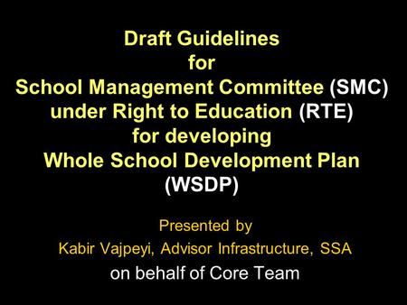 Draft Guidelines for School Management Committee (SMC) under Right to Education (RTE) for developing Whole School Development Plan (WSDP) Presented by.