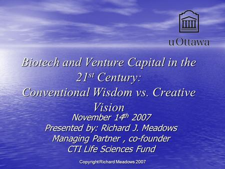 Copyright Richard Meadows 2007 Biotech and Venture Capital in the 21 st Century: Conventional Wisdom vs. Creative Vision November 14 th 2007 Presented.