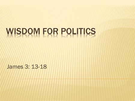 James 3: 13-18.  It's election time, what is a Christian to do?  Most agree – Christians should vote – wisely!  James: True wisdom is applying knowledge.
