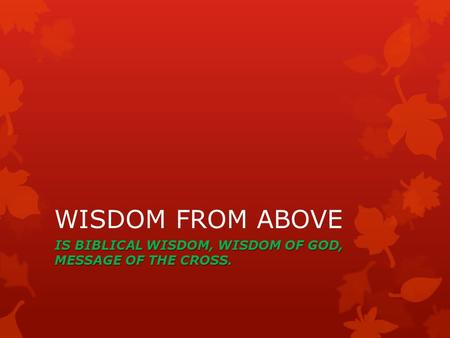 WISDOM FROM ABOVE IS BIBLICAL WISDOM, WISDOM OF GOD, MESSAGE OF THE CROSS.