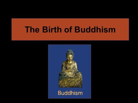 The Birth of Buddhism. The Founder of Buddhism Siddhartha Gautama grew up as a prince. Gautama began to search for wisdom after living a life without.