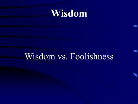 Wisdom Wisdom vs. Foolishness. Seeing and responding to life situations from a perspective that transcends my current circumstances. Wisdom The ability.