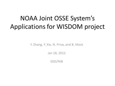 NOAA Joint OSSE System's Applications for WISDOM project Y. Zhang, Y. Xie, N. Prive, and B. Mock Jan 18, 2012 GSD/FAB.