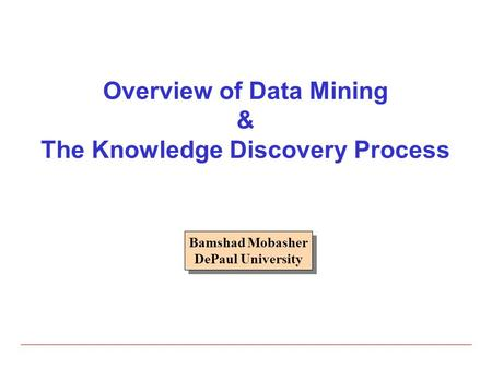 Overview of Data Mining & The Knowledge Discovery Process Bamshad Mobasher DePaul University Bamshad Mobasher DePaul University.