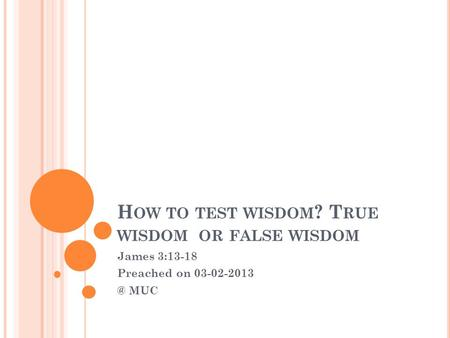 H OW TO TEST WISDOM ? T RUE WISDOM OR FALSE WISDOM James 3:13-18 Preached on MUC.