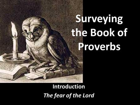 Surveying the Book of Proverbs Surveying the Book of Proverbs Proverbs Introduction The fear of the Lord.