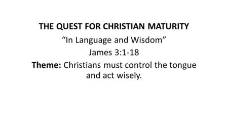 "THE QUEST FOR CHRISTIAN MATURITY ""In Language and Wisdom"" James 3:1-18 Theme: Christians must control the tongue and act wisely."