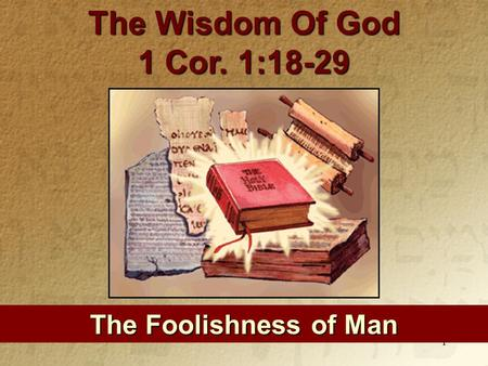 1 The Foolishness of Man The Wisdom Of God 1 Cor. 1:18-29.