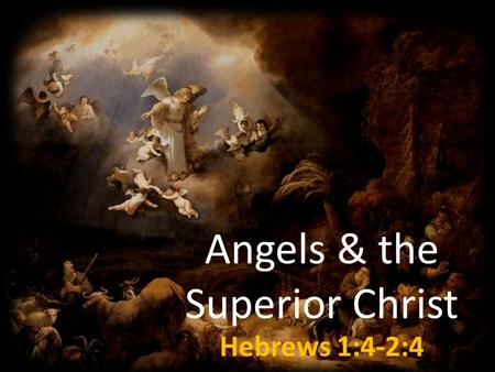 Angels & the Superior Christ Hebrews 1:4-2:4. Angels - A Definition Messenger Spiritual Beings Distinct from Humans Holy and Fallen Angels.