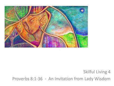 Skilful Living 4 Proverbs 8:1-36 - An Invitation from Lady Wisdom.