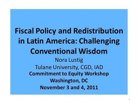 Fiscal Policy and Redistribution in Latin America: Challenging Conventional Wisdom Nora Lustig Tulane University, CGD, IAD Commitment to Equity Workshop.