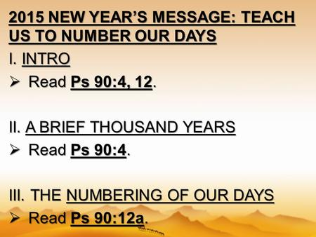2015 NEW YEAR'S MESSAGE: TEACH US TO NUMBER OUR DAYS I. INTRO  Read Ps 90:4, 12. II. A BRIEF THOUSAND YEARS  Read Ps 90:4. III. THE NUMBERING OF OUR.