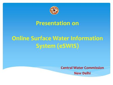 Presentation on Online Surface Water Information System (eSWIS) Central Water Commission New Delhi.