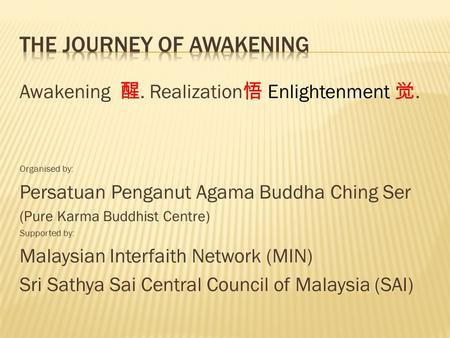 Awakening 醒. Realization 悟 Enlightenment 觉. Organised by: Persatuan Penganut Agama Buddha Ching Ser (Pure Karma Buddhist Centre) Supported by: Malaysian.