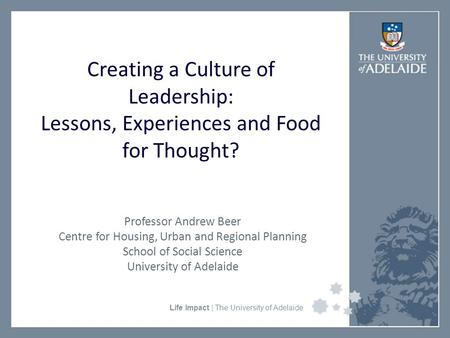 University Faculty or Divisional Name Life Impact | The University of Adelaide Creating a Culture of Leadership: Lessons, Experiences and Food for Thought?