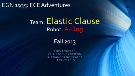 Team: Elastic Clause Robot : A-Dog LUIS ANGELES CHRISTOPHER BROWN ALEXANDER GONZALEZ LATRICE REID EGN 1935: ECE Adventures Fall 2013.