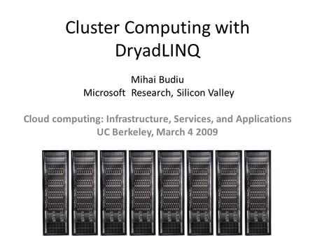 Cluster Computing with DryadLINQ Mihai Budiu Microsoft Research, Silicon Valley Cloud computing: Infrastructure, Services, and Applications UC Berkeley,