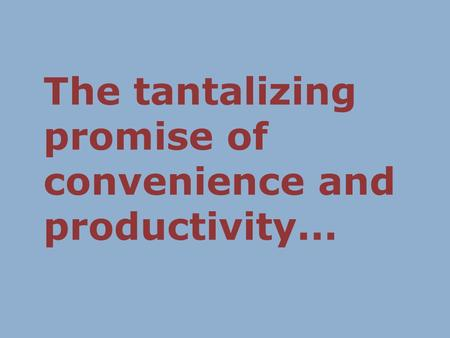 The tantalizing promise of convenience and productivity...