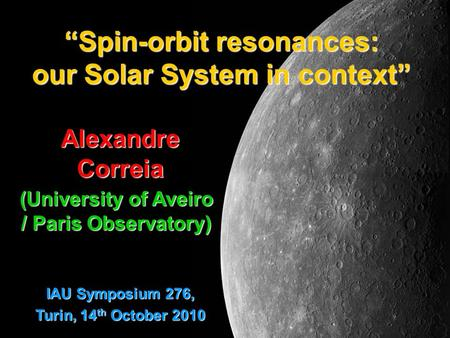 """Spin-orbit resonances: our Solar System in context"" Alexandre Correia (University of Aveiro / Paris Observatory) IAU Symposium 276, Turin, 14 th October."