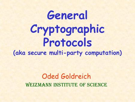 General Cryptographic Protocols (aka secure multi-party computation) Oded Goldreich Weizmann Institute of Science.
