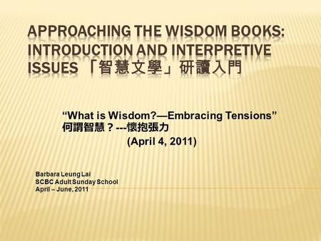 """What is Wisdom?—Embracing Tensions"" 何謂智慧? --- 懷抱張力 (April 4, 2011) Barbara Leung Lai SCBC Adult Sunday School April – June, 2011."