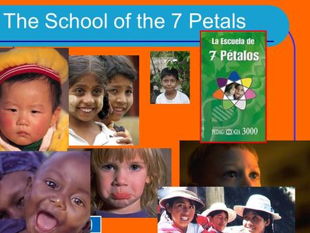 22/10/08 The School of the 7 Petals. The School of the 7 Petals 1.Physical Development and Action 2.Development of an Articulate Cognition 3.Social Development.