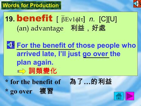 Words for Production 19. benefit [ `bEn1fIt ] n. [C][U] (an) advantage 利益,好處 For the benefit of those people who arrived late, I'll just go over the plan.