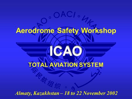 ICAO Aerodrome Safety Workshop Almaty, Kazakhstan – 18 to 22 November 2002 TOTAL AVIATION SYSTEM.